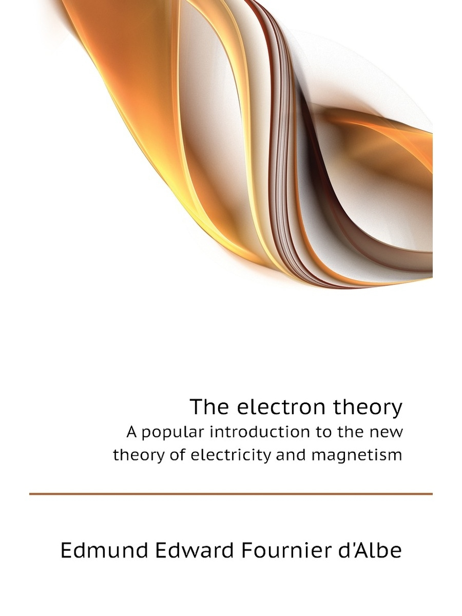 Книга по требованию / The electron theory. A popular introduction to the new theory of electricity and magnetism
